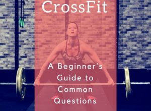 CrossFit – A Beginner's Guide to Common Questions