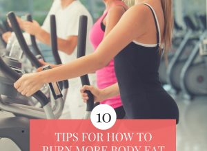 How to Burn More Body Fat: 10 Must-Follow Tips For Success
