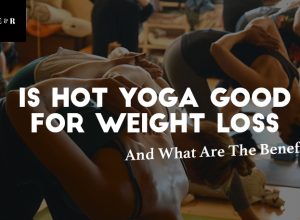 Is Hot Yoga Good for Weight Loss and What Are The Real Benefits