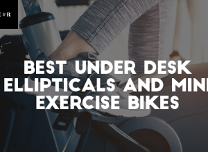 Top 11 Best Under Desk Ellipticals and Mini Exercise Bikes Reviewed 2019